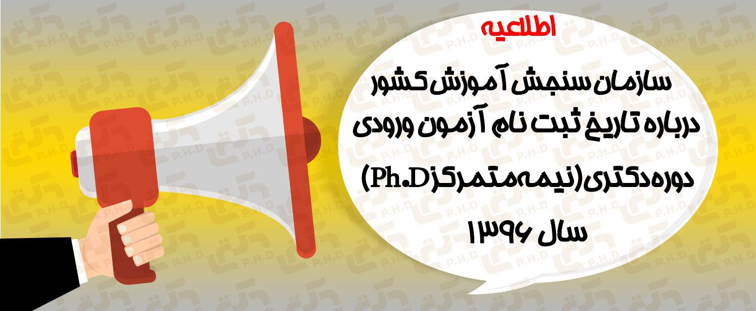 اطلاعیه سازمان سنجش آموزش کشور درباره تاريخ ثبت نام آزمون ورودي دوره دكتري (نيمهمتمركز Ph.D) سال 1396